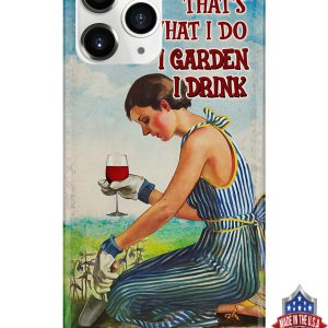 Girl and wine that's what i do i garden i drink and i know things phone case