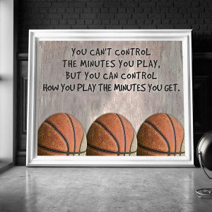 Basketball You can't control the minutes you play but you can control how you play the minutes you get poster