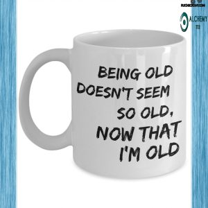 Being old doesn't seem so old now that i'm old mug