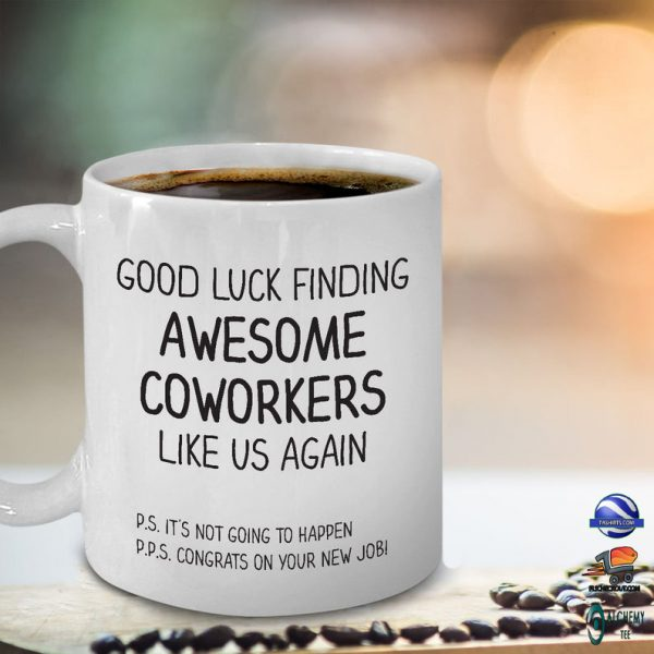 Good luck finding awesome coworkers like us again mug