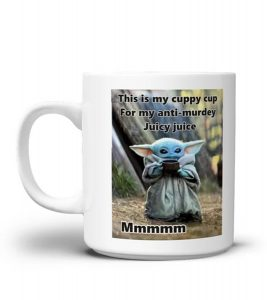 Baby Yoda This is my cuppy cup for my anti-murdey juicy juice mug