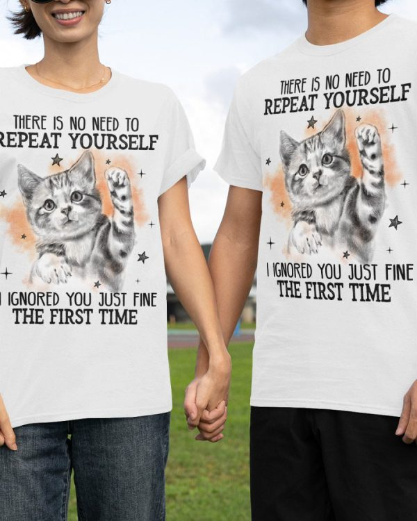 Cat There is no need to repeat yourself I ignored you just find the first time shirt