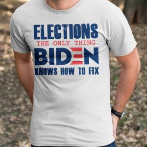 Elections The only thing Biden knows how to fix shirt